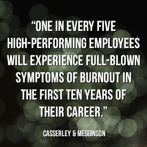 """One in every five high-performing employees will experience full-blown symptoms of burnout in the first ten years of their career."" - Casserley & Megginson"