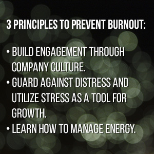 3 Principles to prevent burnout: build engagement through company culture, guard against distress and utilize stress as a tool for growth, learn how to manage energy.