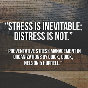 """Stress is inevitable; distress is not."" - Preventative Stress Management in Organizations by Quick, Quick, Nelson & Hurrell"