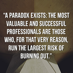 """A paradox exists: the most valuable and successful professionals are those who, for that very reason, run the largest risk of burning out."""
