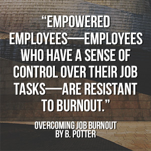 """Empowered employees—employees who have a sense of control over their job tasks—are resistant to burnout."" - Overcoming Job Burnout by B. Potter"