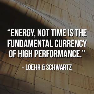 """ Energy, not time is the fundamental currency of high performance."" - Loehr & Schwartz"