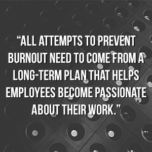 """All attempts to prevent burnout need to come from a long-term plan that helps employees become passionate about their work."""