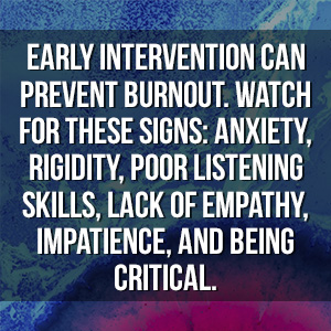 Early intervention can prevent burnout. Watch for these signs: anxiety, rigidity, poor listening skills, lack of empathy, impatience, and being critical.