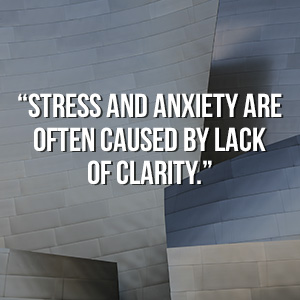 """Stress and anxiety are often caused by lack of clarity"""
